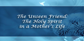 The Unseen Friend The Holy Spirit in a Mothers Life